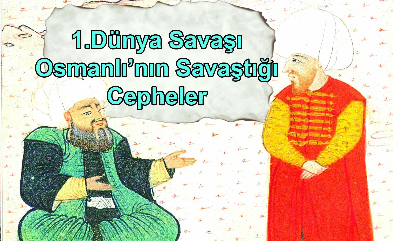 1.Dünya Savaşı ve Osmanlı Devleti'nin Savaştığı Cepheler