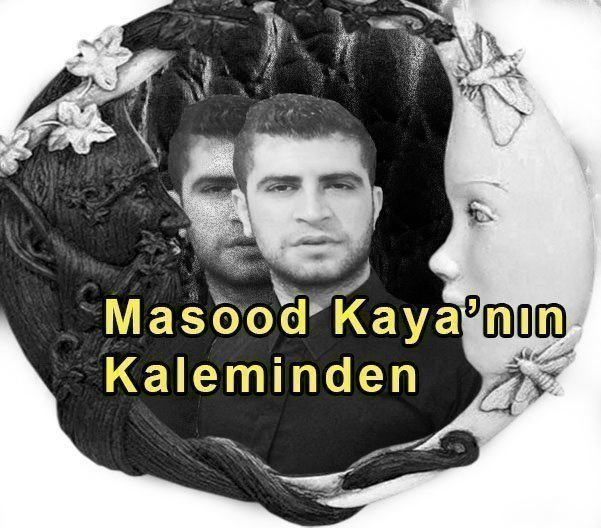 Masood Kaya'nın Kaleminden, (Hakikat….)